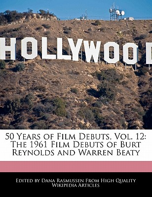 50 Years of Film Debuts, Vol. 12: The 1961 Film Debuts of Burt Reynolds and Warren Beaty by Rasmussen, Dana [Paperback]